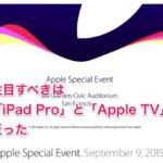 注目すべきは「iPad Pro」と「Apple TV」だった「Apple Special Event. September 9, 2015」